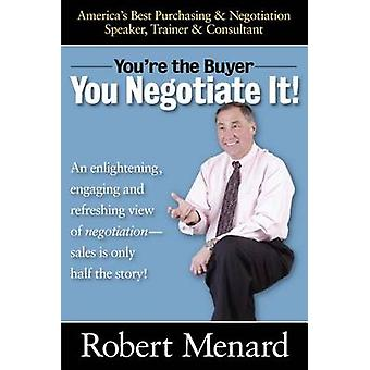 Youre the BuyerYou Negotiate It by Menard & Robert A.