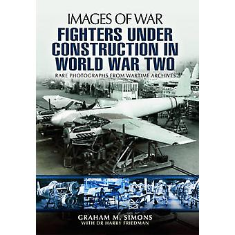 Fighters Under Construction in World War Two by Graham Simons
