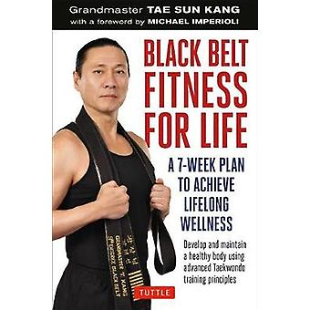 Black Belt Fitness for Life - A 7-Week Plan to Achieve Lifelong Wellne
