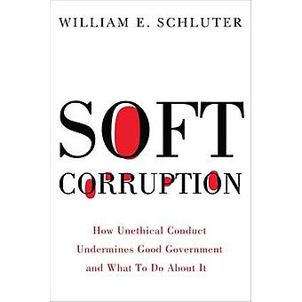 Soft Corruption - How Unethical Conduct Undermines Good Government and