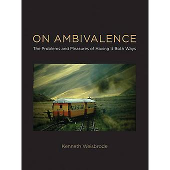 On Ambivalence - The Problems and Pleasures of Having it Both Ways by