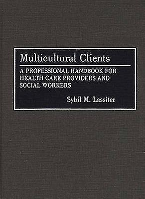 Multicultural Clients A Professional Handbook for Health Care Providers and Social Workers by Lassiter & Syvil M.