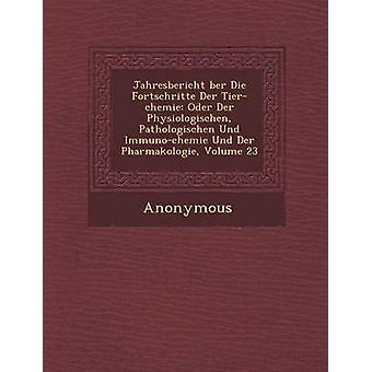 Jahresbericht Ber Die Fortschritte Der TierChemie Oder Der Physiologischen Pathologischen Und ImmunoChemie Und Der Pharmakologie Volume 23 by Anonymous