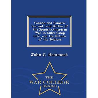 Cannon and Camera Sea and Land Battles of the SpanishAmerican War in Cuba Camp Life and the Return of the Soldiers  War College Series by Hemment & John C.