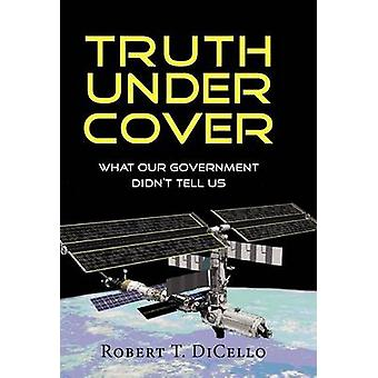 Truth Under Cover What Our Government Didnt Tell Us by Dicello & Robert T.