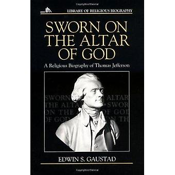 Sworn on the Altar of God - Religious Biography of Thomas Jefferson by