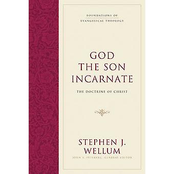 God the Son Incarnate - The Doctrine of Christ by Stephen J. Wellum -