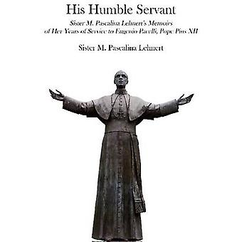 His Humble Servant - Sister M. Pascalina Lehnert's Memoirs of Her Year