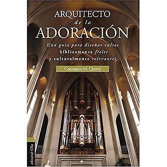 Arquitecto de la Adoraci n: Una Gu en Para Planificar Cultos B blicamente Fieles Y Culturalmente Relevantes