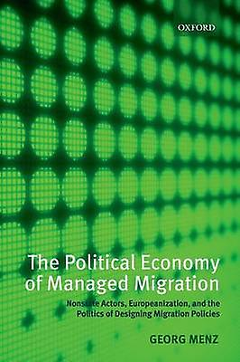 The Political Economy of Managed Migration Nonstate Actors Europeanization and the Politics of Designing Migration Policies by Menz & Georg