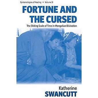 Fortune and the Cursed The Sliding Scale of Time in Mongolian Divination by Swancutt & Katherine