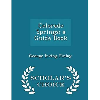 Colorado Springs a Guide Book  Scholars Choice Edition by Finlay & George Irving