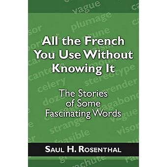 All the French You Use Without Knowing It The Stories of Some Fascinating Words by Rosenthal & Saul H.