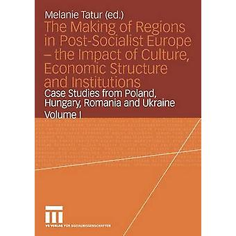 The Making of Regions in PostSocialist Europe  the Impact of Culture Economic Structure and Institutions  Case Studies from Poland Hungary Romania and Ukraine Volume I by Tatur & Melanie