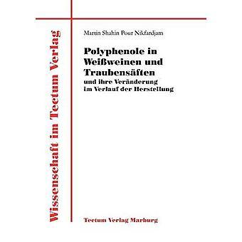 Polyphenole in Weiweinen und Traubensften und ihre Vernderung im Verlauf der Herstellung by Pour Nikfardjam & Martin Shahin