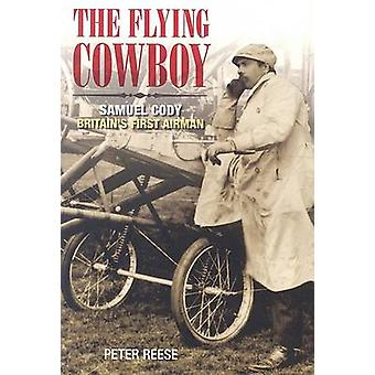 The Flying Cowboy - The Story of Samuel Cody - Britain's First Airman