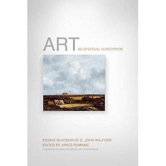 Art as Spiritual Perception - Essays in Honor of E. John Walford by Ja