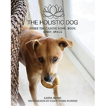 The Holistic Dog - Inside the Canine Mind - Body - Spirit - Space by L