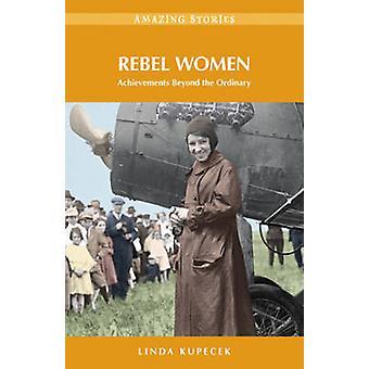 Rebel Women - Achievements Beyond the Ordinary by Linda Kupecek - 9781