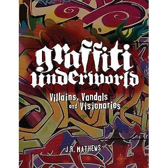 Graffiti Underworld - Villains - Vandals and Visionaries by J. R. Math