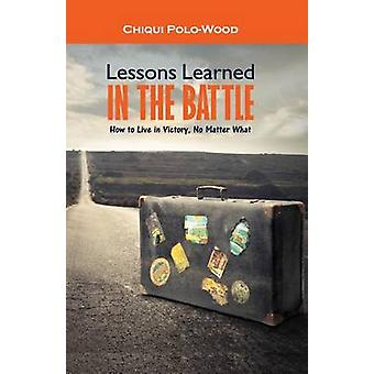 Lessons Learned in the Battle - How to Live in Victory - No Matter Wha