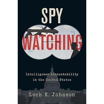 Spy Watching - Intelligence Accountability in the United States by Loc