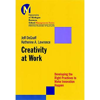 Creativity at Work - Developing the Right Practices to Make Innovation