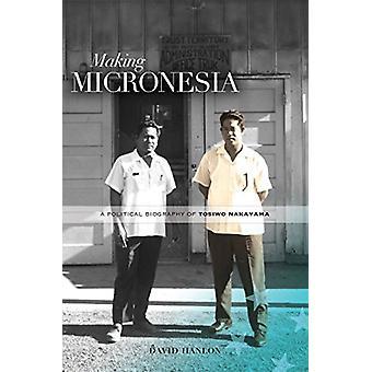 Making Micronesia - A Political Biography of Tosiwo Nakayama by David
