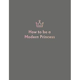 How to be a Modern Princess by Quadrille Publishing Ltd - 97817871326