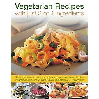 Vegetarian Recipes with Just 3 or 4 Ingredients by Jenny White - 9781
