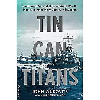 Tin Can Titans: The Heroic� Men and Ships of World War II's Most Decorated Navy Destroyer Squadron