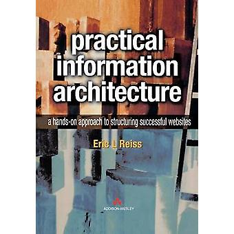 Practical Information Architecture A HandsOn Approach to Structuring Successful Websites by Reiss & Eric L.