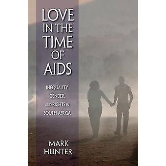 Love in the Time of AIDS Inequality Gender and Rights in South Africa by Hunter & Mark