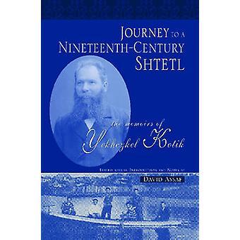 Journey to a NineteenthCentury Shtetl The Memoirs of Yekhezkel Kotik by Kotik & Yekhezkel