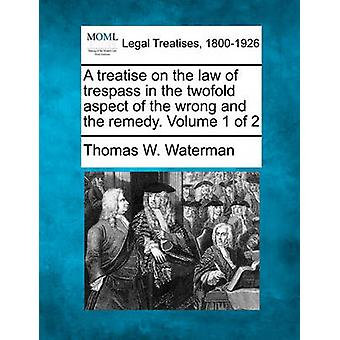 A treatise on the law of trespass in the twofold aspect of the wrong and the remedy. Volume 1 of 2 by Waterman & Thomas W.