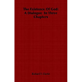 The Existence Of God A Dialogue  In Three Chapters by Clarke & Richard F.