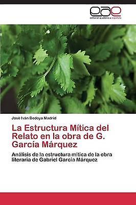 La Estructura Mitica del Relato En La Obra de G. Garcia Marquez by Bedoya Madrid Jose Ivan