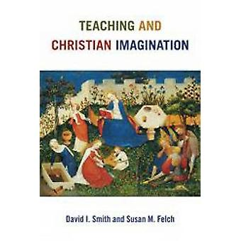 Teaching and Christian Imagination by David I. Smith - Susan M. Felch