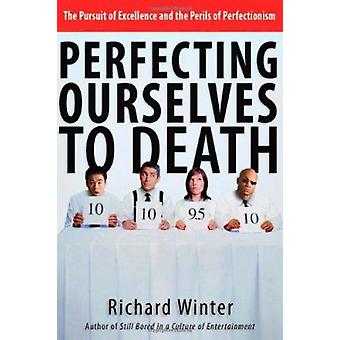 Perfecting Ourselves to Death - Bridges to Wholeness and Hope by Richa