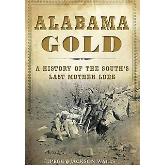 Alabama Gold - A History of the South's Last Mother Lode by Peggy Jack