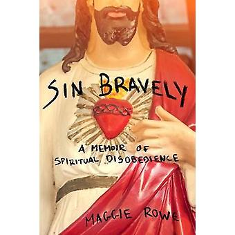 Sin Bravely - A Memoir of Spiritual Disobedience by Maggie Rowe - 9781