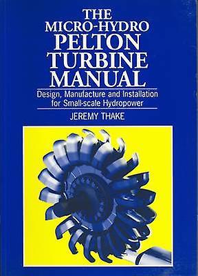 The Micro-hydro Pelton Turbine Manual - Design - Manufacture and Insta
