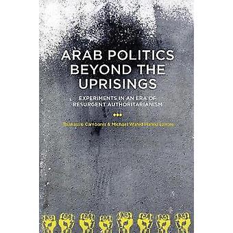 Arab Politics Beyond the Uprisings - Experiments in an Era of Resurgen