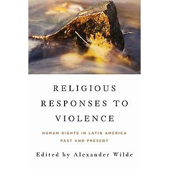 Religious Responses to Violence Human Rights in Latin America Past and Present by Wilde & Alexander