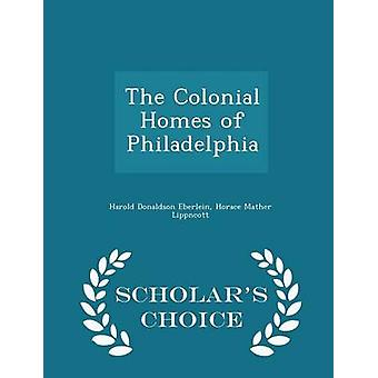 The Colonial Homes of Philadelphia  Scholars Choice Edition by Eberlein & Harold Donaldson