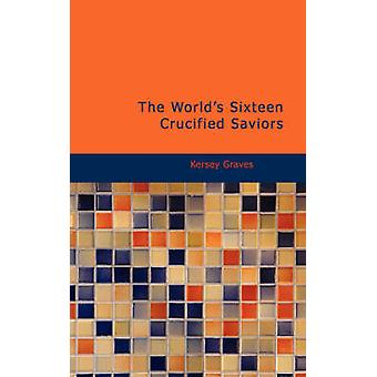 The Worlds Sixteen Crucified Saviors by Graves & Kersey