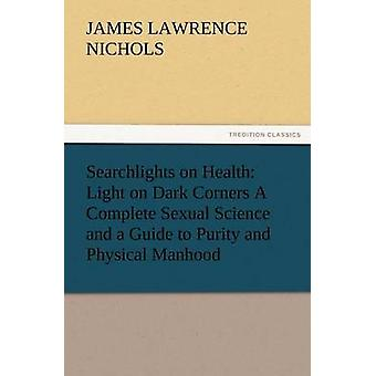 Searchlights on Health Light on Dark Corners a Complete Sexual Science and a Guide to Purity and Physical Manhood Advice to Maiden Wife an by Nichols & J. L.