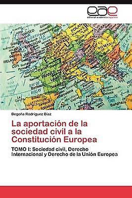 La aportacin de la sociedad civil a la Constitucin Europea by Rodrguez Daz Begoa