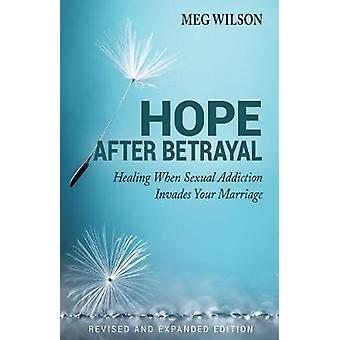 Hope After Betrayal - When Sexual Addiction Invades Your Marriage by H