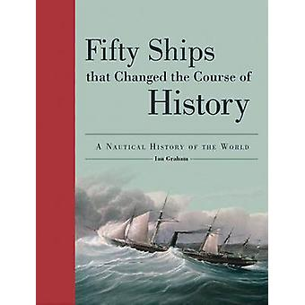 Fifty Ships That Changed the Course of History - A Nautical History of